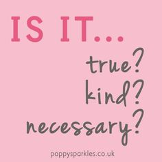 Before sharing, ask yourself is it true, kind and necessary?