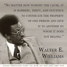 No matter how worthy the cause, it is robbery, theft and injustice to confiscate the property of one person and give it to another to whom it does not belong. - Walter E. Williams