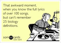 That awkward moment, when you know the full lyrics of over 100 songs, but can't remember 25 biology definitions.