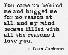 You came up behind me and hugged me for no reason at all...