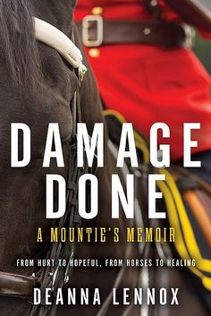 Damage Done : A Mountie's Memoir by Deanna Lennox - released January 13, 2015. An unflinching portrayal of life inside the RCMP and how one idealistic young officer battled her way through job-induced trauma, anger and disillusionment to healing through horses.