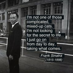 Frank Sinatra quote on life... Just like me.. Day by day.. Not worried about yesterday..or concerned for tomorrow..just loving this moment in my life.. AW