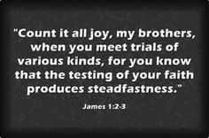 #James1_2_3 Trials that test our faith brings steadfastness, so count it all joy when you are tried.