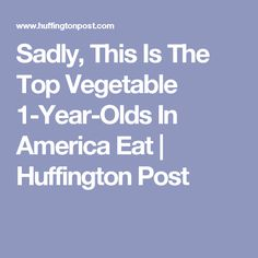 Sadly, This Is The Top Vegetable 1-Year-Olds In America Eat | Huffington Post