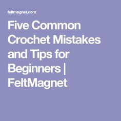 Five Common Crochet Mistakes and Tips for Beginners | FeltMagnet