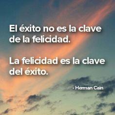 """""""El exito no es la clave de la felicidad, la felicidad es la clave del exito"""", Herman Cain #FraseDelDia #frases #citas #HermanCain #exito #felicidad"""