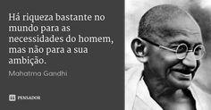 Há riqueza bastante no mundo para as necessidades do homem, mas não para a sua ambição. — Mahatma Gandhi