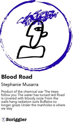 Blood Road by Stephanie Musarra https://scriggler.com/detailPost/story/112972 Product of the chemical war The trees follow you The water has turned red Road is covered with bloody ooze From the walls hang radiation suits Buffalos no longer graze Under the manholes is where we stay