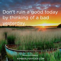 Don't ruin a good today by thinking of a bad yesterday.