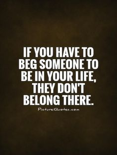 If you have to beg someone to be in your life, they don't belong there. Break up quotes on PictureQuotes.com.