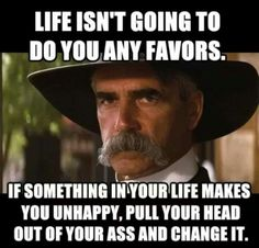 Life Isn't Going To Do You Any Favors. If Something In Your Life Makes You Unhappy, Pull Your Head Out Of Kiss Any Kind Of Dark-Tyrant-Ruler's-Ass And Change It. Rodeo Quotes, Cowboy Quotes, Hurt Quotes, Badass Quotes, Life Quotes, Sarcastic Quotes, Funny Quotes, Funny Memes, True Memes