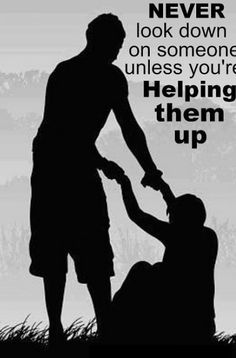 Never look down on someone unless you're helping them up.