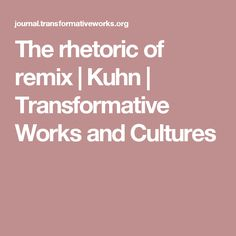 The rhetoric of remix   Kuhn   Transformative Works and Cultures