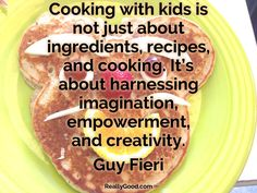 #Cooking with kids is not just about ingredients, recipes, and cooking. It's about harnessing imagination, empowerment, and creativity. Guy Fieri