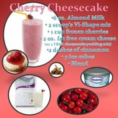 Cherry Cheesecake  6 oz Almond Milk  2 scoops Vi-Shape mix  1 cup frozen cherries  2 oz fat free cream cheese (or a Tbsp. cheesecake pudding mix)  2 dashes of cinnamon  5 ice cubes  Blend