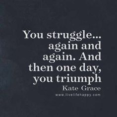 """You struggle...again and again. And then one day, you triumph."" - Kate Grace, LiveLifeHappy.com"