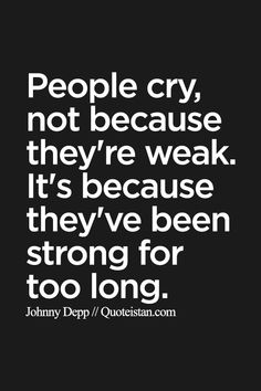 People cry not because they're weak. It's because they've been strong for too long. http://www.quoteistan.com/2015/09/people-cry-not-because-theyre-weak-its.html