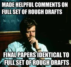 made helpful comments on full set of rough drafts final papers identical to full set of rough drafts  Sad College Professor