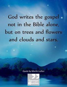 God writes the gospel not in the Bible alone, but on trees and flowers and clouds and stars. Religious Quotes, Spiritual Quotes, Spiritual Growth, Martin Luther Quotes, Soli Deo Gloria, The Lord Is Good, Spiritual Encouragement, Sweet Quotes, Walk By Faith