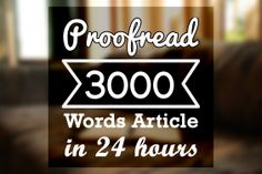 I will Proofread 3000 words articles or blog posts professionally in 24 hours for $5, on fiverr.com  Order gig here: http://www.fiverr.com/bryan2112/proofread-3000-words-articles-or-blog-posts-professionally-in-24-hours