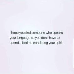 Someone that doesn't require you to translate your spirit because they match your wavelength...