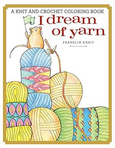 I Dream of Yarn: A Knit and Crochet Coloring Book by Franklin Habit! Available NOW!