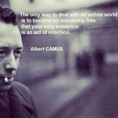 The only way to deal is to become so free that your very existence is an act of rebellion - Camus