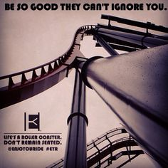 Be so good they can't ignore you!  LIFE'S A ROLLER COASTER. DON'T REMAIN SEATED. @ENJOYOURIDE #EYR