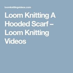 Loom Knitting A Hooded Scarf – Loom Knitting Videos