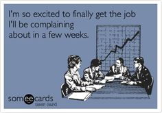 Funny Workplace Ecard: I'm so excited to finally get the job I'll be complaining about in a few weeks.