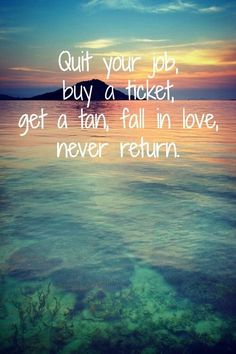 Quit your job, buy a ticket, get a tan, fall in love, never return. www.alwayshappytravels.com