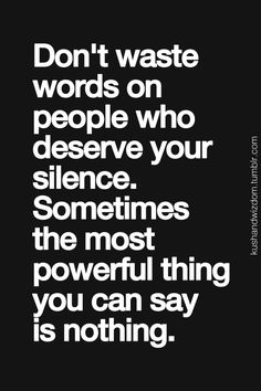 Don't waste words on people who deserve your silence. Sometimes the most powerful thing you can say is nothing.
