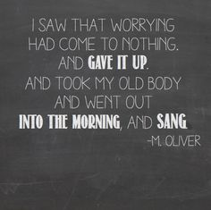 I saw that worrying had come to nothing, and gave it up. And took my old body and went out into the morning, and sang. - Mary Oliver