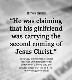 """""""He was claiming that his girlfriend was carrying the second coming of Jesus Christ."""" -- York City councilman Michael Helfrich, explaining the odd behavior of a friend and the circumstances that led to a 1991 felony drug conviction (4/5/2012)"""