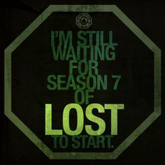 I'm still waiting for season 7 of Lost to start...