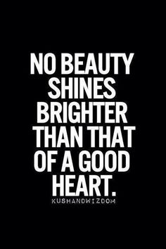 """No beauty shines brighter than a good heart."""