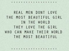 real men don't love the most beautiful girl in the world, they love the girl who can make their world the most beautiful