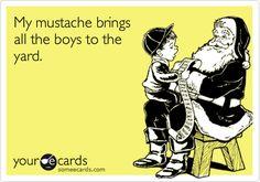 Creepy...Funny Christmas Season Ecard: My mustache brings all the boys to the yard.