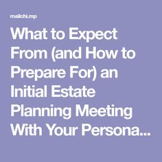 What to Expect From (and How to Prepare For) an Initial Estate Planning Meeting With Your Personal Family Lawyer®