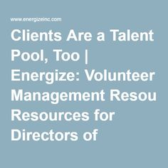 Clients Are a Talent Pool, Too | Energize: Volunteer Management Resources for Directors of Volunteers