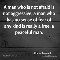 Jiddu Krishnamurti Quotes - A man who is not afraid is not aggressive, a man who has no sense of fear of any kind is really a free, a peaceful man. Truth Quotes, Quotable Quotes, Wisdom Quotes, Words Quotes, Quotes To Live By, Me Quotes, Sayings, J Krishnamurti Quotes, Jiddu Krishnamurti