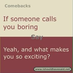 Use this comeback if someone calls you boring.  Check out our top ten comeback lists l www.ishouldhavesa...