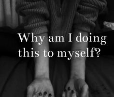 because i hate myself. because it's the only way i feel better or the screaming inside stops.