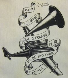 neutral milk hotel tattoo - Google Search (and someday we will die and our ashes will fly from the airplane over the sea, and when we meet on a cloud i'll be laughing out loud, I'll be laughing with everyone I see, can't believe how strange it is to be anything at all.)
