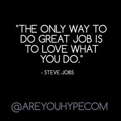 THE ONLY WAY TO DO GREAT JOB IS TO LOVE WHAT YOU DO. Steve Jobs. Motivational quotes, entrepreneurs, quotes, success,powerful quotes