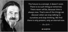 The future is a concept, it doesn't exist. There is no such thing as tomorrow. There never will be, because time is always now. That's one of the things we discover when we stop talking to ourselves and stop thinking. We find there is only present, only an eternal now. - Alan Watts