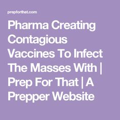 Pharma Creating Contagious Vaccines To Infect The Masses With | Prep For That | A Prepper Website