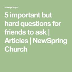 5 important but hard questions for friends to ask   Articles   NewSpring Church