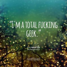 """""""I'm a total fucking geek."""" - from Adopted (on Wattpad)  https://www.wattpad.com/story/55416036?utm_content=share_quote&utm_medium=pinterest&utm_source=android TADA I MADE A NEW BOOK AND I QOUTED IT AND I CANT SPELL SHUT UP XD"""