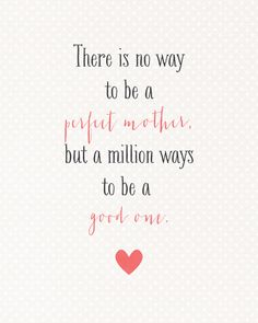 There is no way to be a perfect mother but a million ways to be a good one.